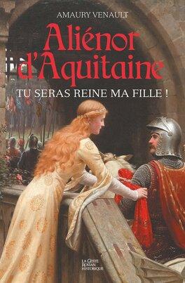 Couverture du livre : Aliénor d'Aquitaine : tu seras reine ma fille !