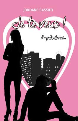 Couverture du livre : Je te veux ! Tome 2 : Près de moi...
