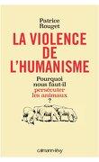 La violence de l'humanisme : Pourquoi nous faut-il persécuter les animaux ?