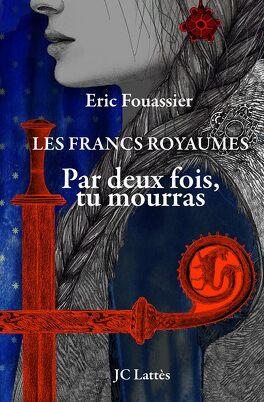 Couverture du livre : Les Francs royaumes, Tome 1 : Par deux fois, tu mourras