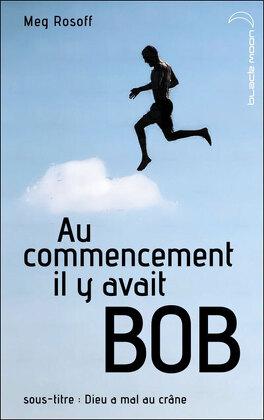 Couverture du livre : Au commencement il y avait Bob - Dieu a mal au crâne