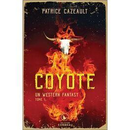 Un Western Fantasy Tome 1 Coyote Livre De Patrice Cazeault