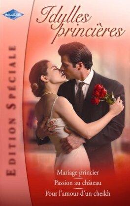 Couverture du livre : Idylles princières : Mariage princier / Passion au château / Pour l'amour d'un cheikh