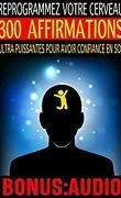 Reprogrammez votre cerveau : 300 affirmations ultra puissantes pour avoir confiance en soi