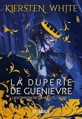 Couverture du livre : L'Ascension de Camelot, Tome 1 : La Duperie de Guenièvre