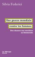 Une guerre mondiale contre les femmes: Des chasses aux sorcières au féminicide