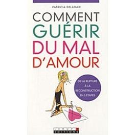 Comment Guerir Du Mal D Amour De La Rupture A La Reconstruction En 5 Etapes Livre De Patricia Delahaie
