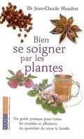 Bien se soigner par les plantes : un guide pratique pour traiter les troubles et affections du quotidien de toute la famille