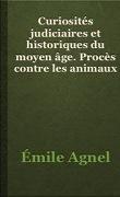 Curiosités judiciaires et historiques du Moyen Age. Procès contre les animaux