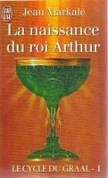 Le Cycle du Graal, Tome 1 : La Naissance du roi Arthur