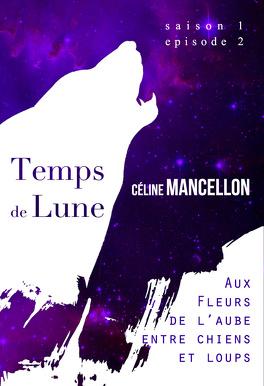 Couverture du livre : Temps de Lune, Saison 1 - Episode 2 : Aux Fleurs de l'Aube, Entre Chien et Loup