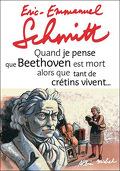 Quand je pense que Beethoven est mort alors que tant de crétins vivent...