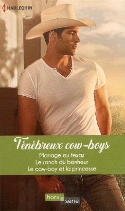 Couverture du livre : Ténébreux Cow-boys : Mariage au Texas + Le ranch du bonheur + Le cow-boy et la princesse