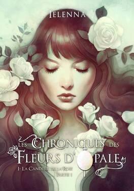 Couverture du livre : Les Chroniques des Fleurs d'Opale, Tome 1 : La Candeur de la Rose - Partie 1