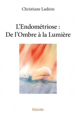Couverture du livre : L'Endométriose : de l'Ombre à la Lumière